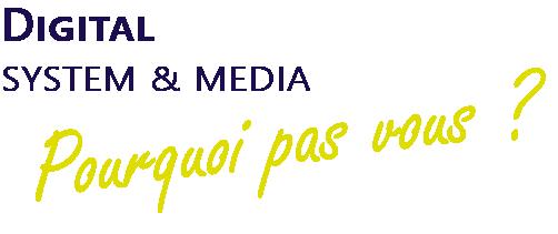 Digital System & Media : Pourquoi pas vous ?